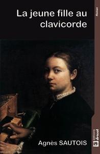 Agnès Sautois - La jeune fille au clavicorde - Biographie romancée.
