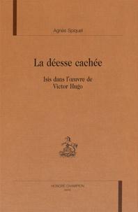 Agnès Spiquel - La déesse cachée - Isis dans l'oeuvre de Victor Hugo.
