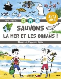 Agnès Vandewiele - Sauvons la mer et les océans ! - Manuel de l'apprenti écolo.