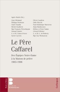 Le Père Caffarel- Des Equipes Notre-Dame à la Maison de prière (1903-1996) - Agnès Walch |
