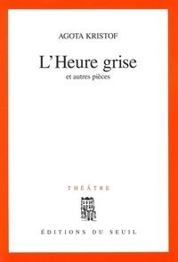 Agota Kristof - L'heure grise - Et autres pièces, théâtre.