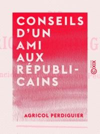 Agricol Perdiguier - Conseils d'un ami aux républicains.