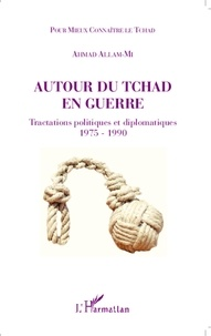 Ahmad Allam-Mi - Autour du Tchad en guerre - Tractations politiques et diplomatiques (1975-1990).