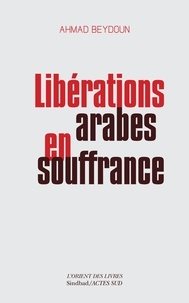 Ahmad Beydoun - Libérations arabes en souffrance - Approches aléatoires d'une modernisation entravée.
