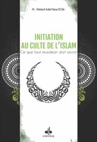Ahmed Adel Nour El Din - Initiation au culte de l'Islam - Ce que tout musulman doit savoir.
