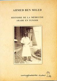 Ahmed Ben Miled - Histoire de la médecine arabe en Tunisie.