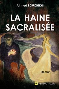 Ahmed Bouchikhi - La haine sacralisée.