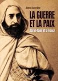 Ahmed Bouyerdene - La guerre et la paix - Abd el-Kader et la France.