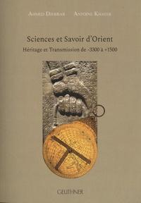 Ahmed Djebbar et Antoine Khater - Sciences et savoir d'Orient - Héritage et transmission de -3300 à +1500.