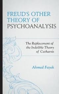 Ahmed Fayek - Freud's Other Theory of Psychoanalysis - The Replacement of the Indelible Theory of Catharsis.