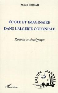 Ahmed Ghouati - Ecole et imaginaire dans l'Algérie coloniale - Parcours et témoignages.