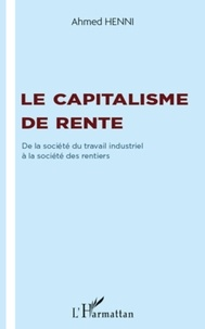 Ahmed Henni - Le capitalisme de rente - De la société du travail industriel à la société des rentiers.