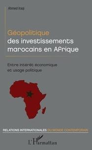 Ahmed Iraqi - Géopolitique des investissements marocains en Afrique - Entre intérêt économique et usage politique.