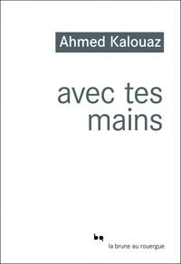 Ahmed Kalouaz - Avec tes mains.