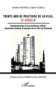 Ahmed Kherraz et Samir Kessili - Trente ans de politique de la ville, et après ? - Manquements d'une politique d'Etat, réponses locales : exemple de la ville de Roubaix.