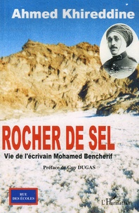 Ahmed Khireddine - Rocher de sel - Vie de l'écrivain Mohamed Bencherif.