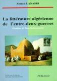 Ahmed Lanasri - La littérature algérienne de l'entre-deux-guerres - Genèse et fonctionnement.