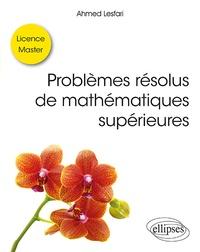 Problèmes résolus de mathématiques supérieures- Licence / Master - Ahmed Lesfari |