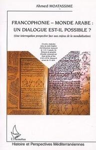 Ahmed Moatassime - Francophonie, monde arabe : un dialogue est-il possible ?.