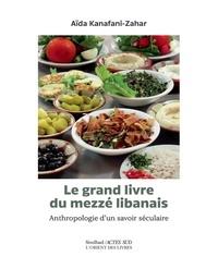 Aïda Kanafani-Zahar - Le grand livre du mezzé libanais - Anthropologie d'un savoir séculaire.