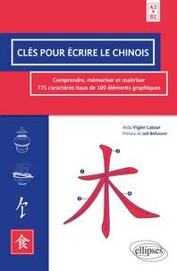 Aida Vigier Latour - Clés pour écrire le chinois - Comprendre, mémoriser et maîtriser 775 caractères issus de 100 éléments graphiques A2>B2.