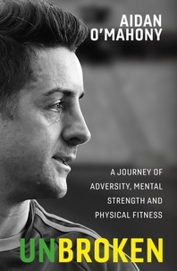 Aidan O'Mahony - Unbroken - A journey of adversity, mental strength and physical fitness.