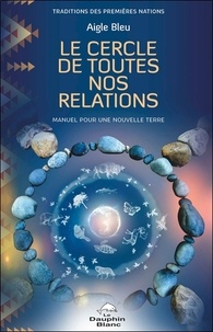 Aigle Bleu - Le cercle de toutes nos relations - Manuel pour une nouvelle Terre.