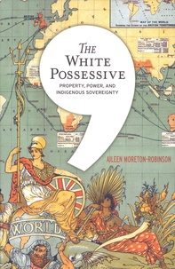 Aileen Moreton-Robinson - The White Possessive - Property, Power, and Indigenous Sovereignty.