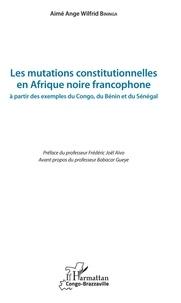 Aimé Ange Wilfrid Bininga - Les mutations constitutionnelles en Afrique noire francophone - A partir des exemples du Congo, du Bénin et du Sénégal.