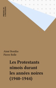 Aimé Bonifas - Les protestants nîmois durant les années noires, 1940-1944.