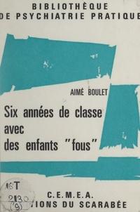 Aimé Boulet et  Centres d'entraînement aux mét - Six années de classe avec des enfants fous - Ou Réflexions sur une pratique.