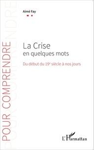 Aimé Fay - La crise en quelques mots - Du début du 19e siècle à nos jours.
