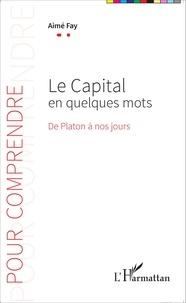 Aimé Fay - Le capital en quelques mots - De Platon à nos jours.