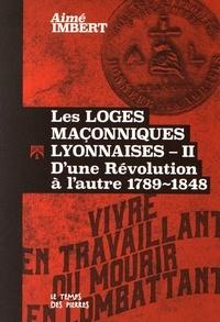Aimé Imbert - Les loges maçonniques lyonnaises - Tome 2, D'une Révolution à l'autre 1789-1848.