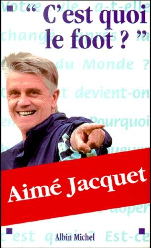 """Aimé Jacquet - """"C'est quoi le foot ?""""."""