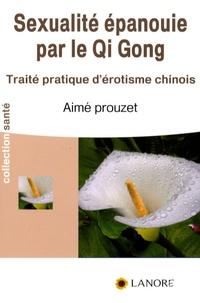 Aimé Prouzet - La sexualité épanouie par le Qi Gong - Traité pratique d'érotisme chinois.