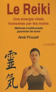 Le Reiki- Une énergie vitale transmise par les mains ; Méthode traditionnelle japonaise de soins - Aimé Prouzet |