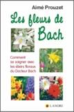 Aimé Prouzet - Les fleurs de Bach - Comment se soigner avec les élixirs floraux du Docteur Bach.