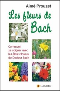 Les fleurs de Bach- Comment se soigner avec les élixirs floraux du Docteur Bach - Aimé Prouzet |
