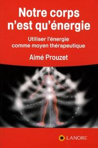 Aimé Prouzet - Notre corps n'est qu'énergie - Utiliser l'énergie comme moyen thérapeutique.