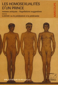 Aimecoups - Les homosexualités d'un prince - Messes antiques-flagellations suggestives. Suivies de Ludovic ou le prédestiné à la pédérastie.