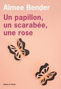 Aimee Bender - Un papillon, un scarabée, une rose.