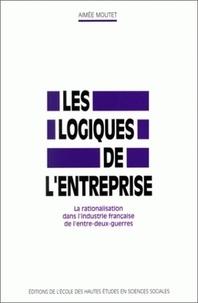 Aimée Moutet - Les logiques de l'entreprise. - La rationalisation dans l'industrie française de l'entre-deux guerres.
