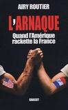 Airy Routier - L'arnaque - Quand l'Amérique rackette la France.