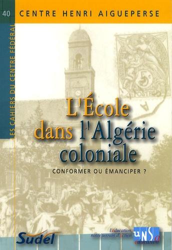 Aïssa Kadri et Guy Putfin - L'Ecole dans l'Algérie coloniale - Conformer ou émanciper ?.
