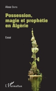 Aïssa Ouitis - Possession, magie et prophétie en Algérie.