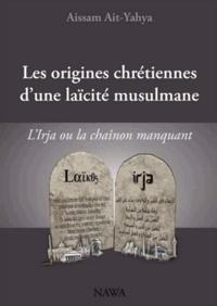 Aïssam Ait-Yahya - Les origines chrétiennes d'une laïcité musulmane - L'Irja ou le chaînon manquant.