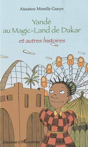Aïssatou Morelle Gueye - Yandé au Magic-Land de Dakar et autres histoires.