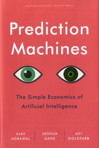 Ajay Agrawal et Joshua Gans - Prediction Machines - The Simple Economics of Artificial Intelligence.