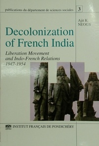 Ajit K. Neogy - Decolonization of French India - Liberation movement and Indo-French relations 1947-1954.